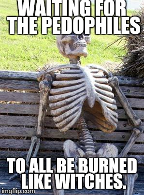 Waiting Skeleton Meme | WAITING FOR THE PEDOPHILES TO ALL BE BURNED LIKE WITCHES. | image tagged in memes,waiting skeleton | made w/ Imgflip meme maker