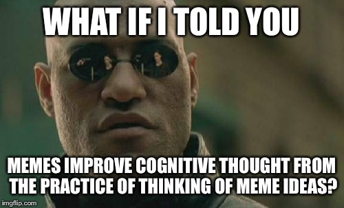 Matrix Morpheus Meme | WHAT IF I TOLD YOU MEMES IMPROVE COGNITIVE THOUGHT FROM THE PRACTICE OF THINKING OF MEME IDEAS? | image tagged in memes,matrix morpheus | made w/ Imgflip meme maker