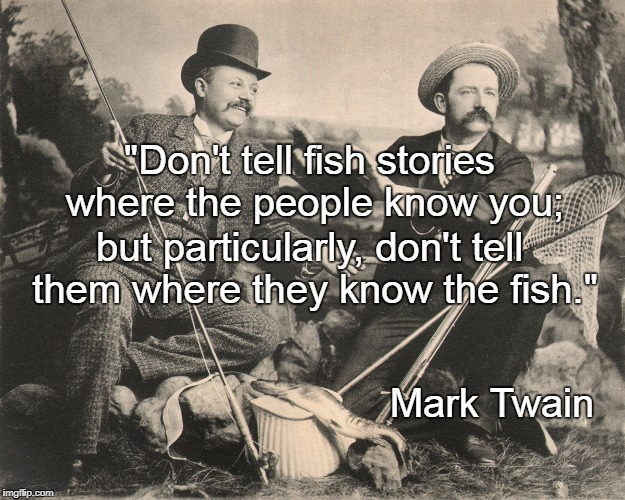 "Don't tell fish stories... | ""Don't tell fish stories where the people know you; Mark Twain but particularly, don't tell them where they know the fish."" 