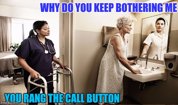 WHY DO YOU KEEP BOTHERING ME YOU RANG THE CALL BUTTON | made w/ Imgflip meme maker