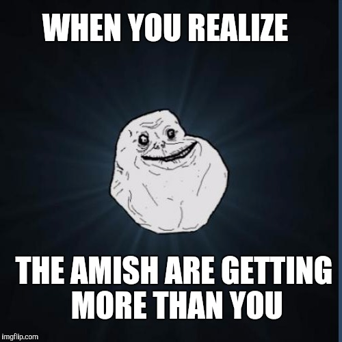 WHEN YOU REALIZE THE AMISH ARE GETTING MORE THAN YOU | made w/ Imgflip meme maker