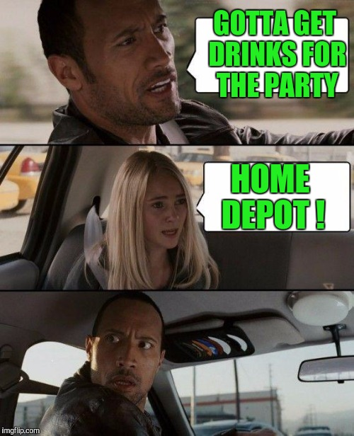 The Rock Driving Meme | GOTTA GET DRINKS FOR THE PARTY HOME DEPOT ! | image tagged in memes,the rock driving | made w/ Imgflip meme maker