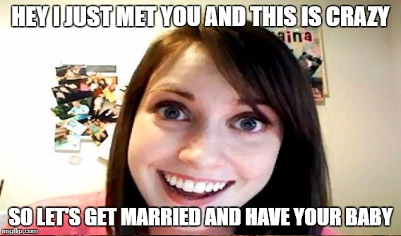 HEY I JUST MET YOU AND THIS IS CRAZY SO LET'S GET MARRIED AND HAVE YOUR BABY | made w/ Imgflip meme maker