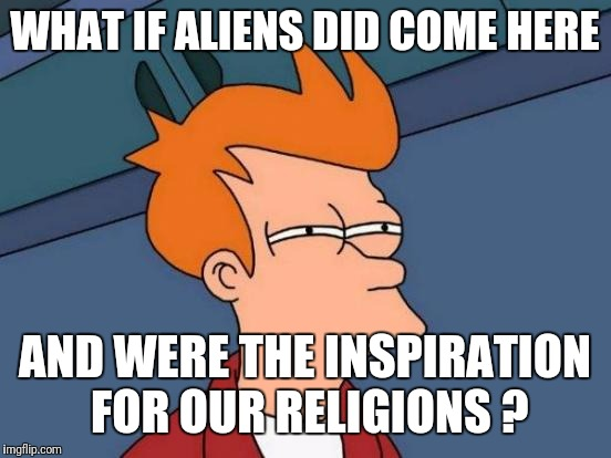 Futurama Fry Meme | WHAT IF ALIENS DID COME HERE AND WERE THE INSPIRATION FOR OUR RELIGIONS ? | image tagged in memes,futurama fry | made w/ Imgflip meme maker