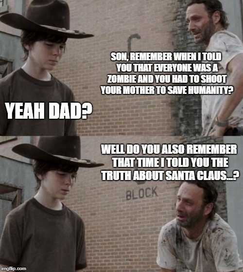 Rick and Carl Meme | SON, REMEMBER WHEN I TOLD YOU THAT EVERYONE WAS A ZOMBIE AND YOU HAD TO SHOOT YOUR MOTHER TO SAVE HUMANITY? YEAH DAD? WELL DO YOU ALSO REMEM | image tagged in memes,rick and carl | made w/ Imgflip meme maker
