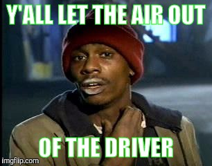 Y'all Got Any More Of That Meme | Y'ALL LET THE AIR OUT OF THE DRIVER | image tagged in memes,yall got any more of | made w/ Imgflip meme maker