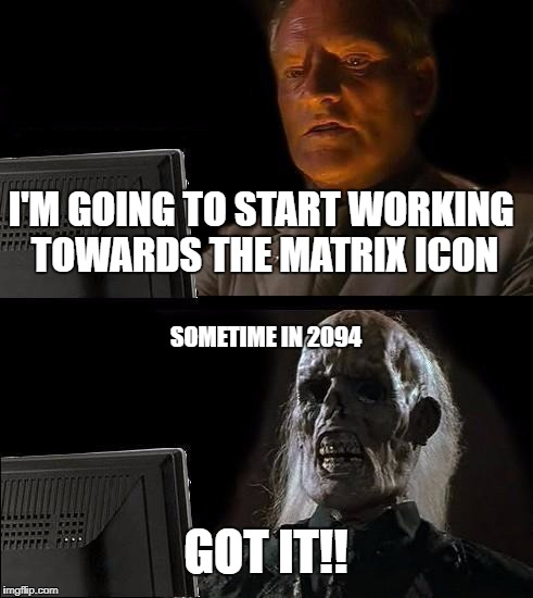 Ill Just Wait Here Meme | I'M GOING TO START WORKING TOWARDS THE MATRIX ICON GOT IT!! SOMETIME IN 2094 | image tagged in memes,ill just wait here | made w/ Imgflip meme maker