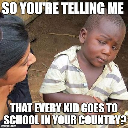 Third World Skeptical Kid Meme | SO YOU'RE TELLING ME THAT EVERY KID GOES TO SCHOOL IN YOUR COUNTRY? | image tagged in memes,third world skeptical kid | made w/ Imgflip meme maker