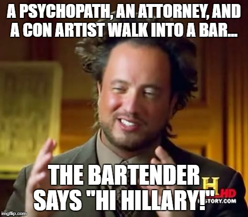 "Ancient Aliens Meme | A PSYCHOPATH, AN ATTORNEY, AND A CON ARTIST WALK INTO A BAR... THE BARTENDER SAYS ""HI HILLARY!"" 