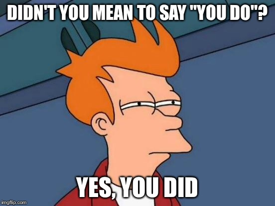 "Futurama Fry Meme | DIDN'T YOU MEAN TO SAY ""YOU DO""? YES, YOU DID 