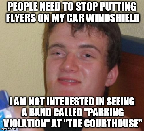 "10 Guy Meme | PEOPLE NEED TO STOP PUTTING FLYERS ON MY CAR WINDSHIELD I AM NOT INTERESTED IN SEEING A BAND CALLED ""PARKING VIOLATION"" AT ""THE COURTHOUSE"" 