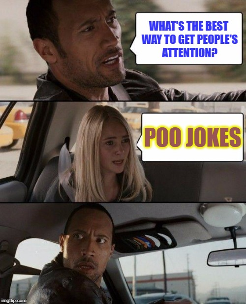 The Rock Driving Meme | WHAT'S THE BEST WAY TO GET PEOPLE'S ATTENTION? POO JOKES | image tagged in memes,the rock driving | made w/ Imgflip meme maker