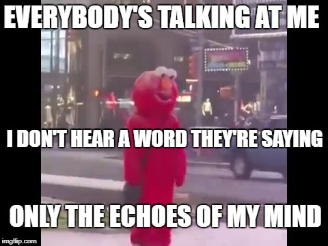 Midnight Elmo |  EVERYBODY'S TALKING AT ME; I DON'T HEAR A WORD THEY'RE SAYING; ONLY THE ECHOES OF MY MIND | image tagged in hello darkness my old friend,midnight,cowboy | made w/ Imgflip meme maker