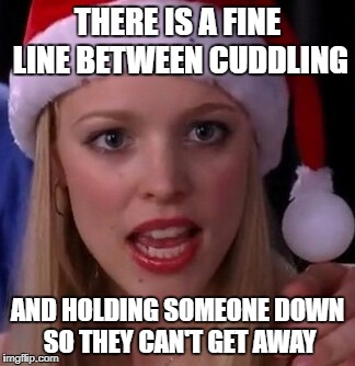 Mean girls fetch | THERE IS A FINE LINE BETWEEN CUDDLING AND HOLDING SOMEONE DOWN SO THEY CAN'T GET AWAY | image tagged in mean girls fetch | made w/ Imgflip meme maker