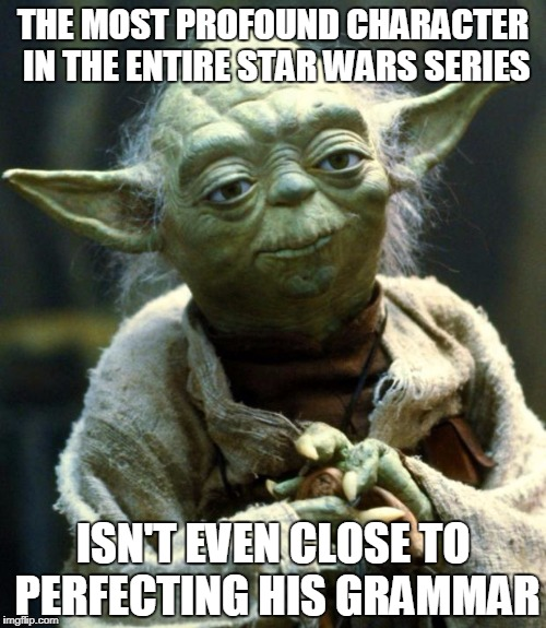 Star Wars Yoda | THE MOST PROFOUND CHARACTER IN THE ENTIRE STAR WARS SERIES ISN'T EVEN CLOSE TO PERFECTING HIS GRAMMAR | image tagged in memes,star wars yoda | made w/ Imgflip meme maker