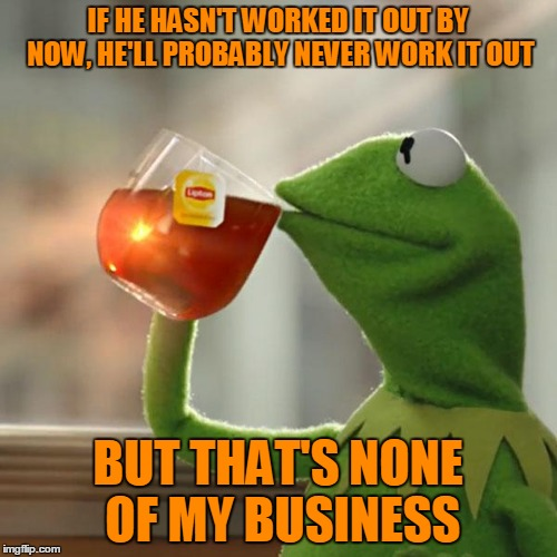 But Thats None Of My Business Meme | IF HE HASN'T WORKED IT OUT BY NOW, HE'LL PROBABLY NEVER WORK IT OUT BUT THAT'S NONE OF MY BUSINESS | image tagged in memes,but thats none of my business,kermit the frog | made w/ Imgflip meme maker