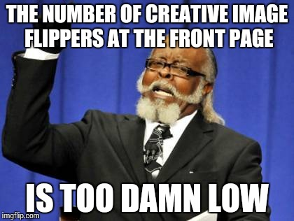 Too Damn High Meme | THE NUMBER OF CREATIVE IMAGE FLIPPERS AT THE FRONT PAGE IS TOO DAMN LOW | image tagged in memes,too damn high | made w/ Imgflip meme maker