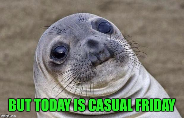 Awkward Moment Sealion Meme | BUT TODAY IS CASUAL FRIDAY | image tagged in memes,awkward moment sealion | made w/ Imgflip meme maker