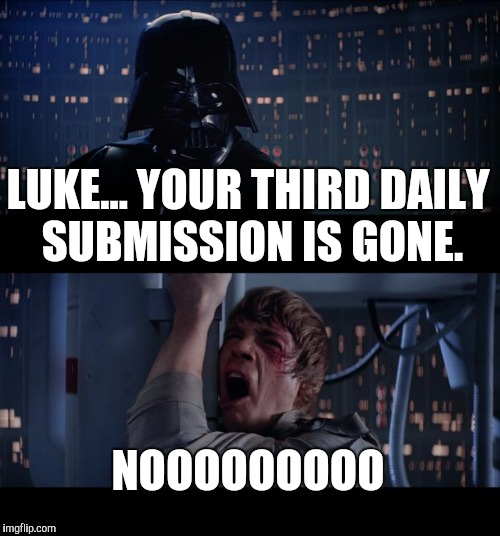 IMGFlip no | LUKE... YOUR THIRD DAILY SUBMISSION IS GONE. NOOOOOOOOO | image tagged in memes,star wars no,imgflip humor | made w/ Imgflip meme maker