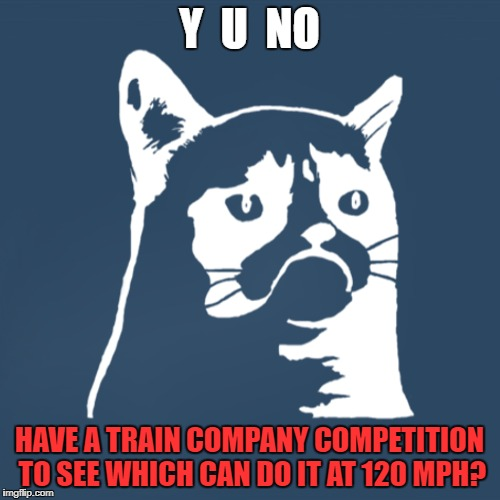 Y  U  NO HAVE A TRAIN COMPANY COMPETITION TO SEE WHICH CAN DO IT AT 120 MPH? | made w/ Imgflip meme maker