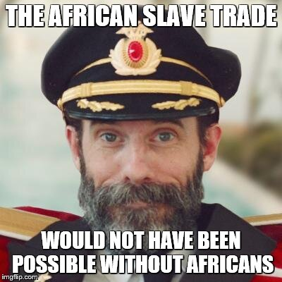 captain obvious | THE AFRICAN SLAVE TRADE WOULD NOT HAVE BEEN POSSIBLE WITHOUT AFRICANS | image tagged in captain obvious | made w/ Imgflip meme maker
