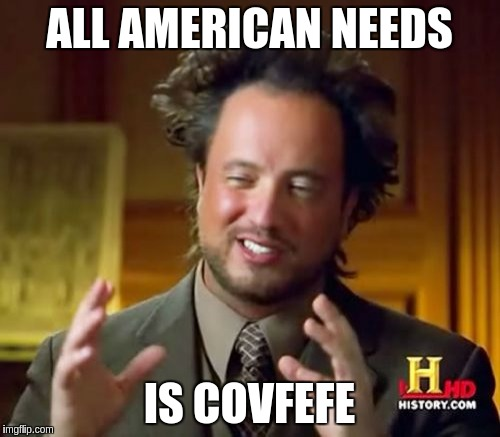 Ancient Aliens Meme | ALL AMERICAN NEEDS IS COVFEFE | image tagged in memes,ancient aliens | made w/ Imgflip meme maker