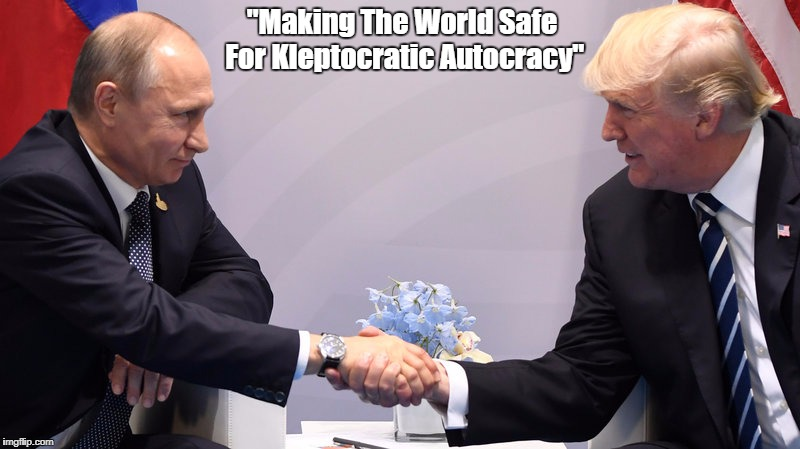 """""""Putin And Trump: Making The World Safe For Kleptocratic Plutocracy"""" 