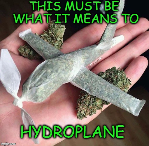 Smoke on the water  | THIS MUST BE WHAT IT MEANS TO HYDROPLANE | image tagged in smoke weed everyday,airplane,memes,funny,too damn high | made w/ Imgflip meme maker