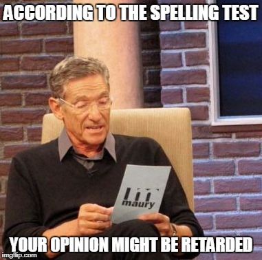 Maury Lie Detector Meme | ACCORDING TO THE SPELLING TEST YOUR OPINION MIGHT BE RETARDED | image tagged in memes,maury lie detector | made w/ Imgflip meme maker