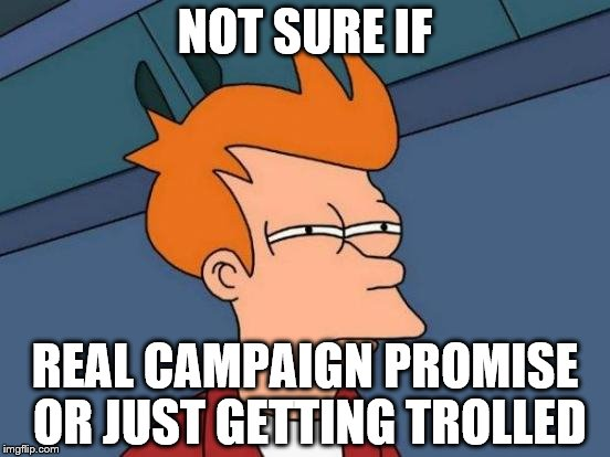 Futurama Fry Meme | NOT SURE IF REAL CAMPAIGN PROMISE OR JUST GETTING TROLLED | image tagged in memes,futurama fry | made w/ Imgflip meme maker
