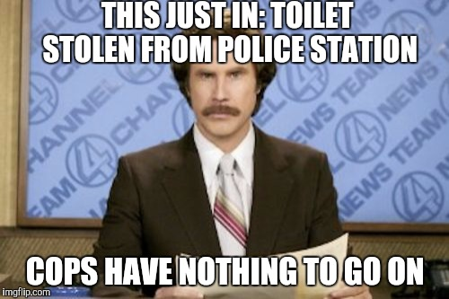 This investigation is looking to be a real crap shoot  | THIS JUST IN: TOILET STOLEN FROM POLICE STATION COPS HAVE NOTHING TO GO ON | image tagged in memes,ron burgundy,jbmemegeek,will ferrell | made w/ Imgflip meme maker
