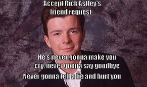 Accept Rick Astley Friend Request | Accept Rick Astley's friend request... He's never gonna make you cry, never gonna say goodbye Never gonna tell a lie and hurt you | image tagged in accept rick astley friend request,never say goodbye,never make you cry,never tell a lie,never hurt you | made w/ Imgflip meme maker