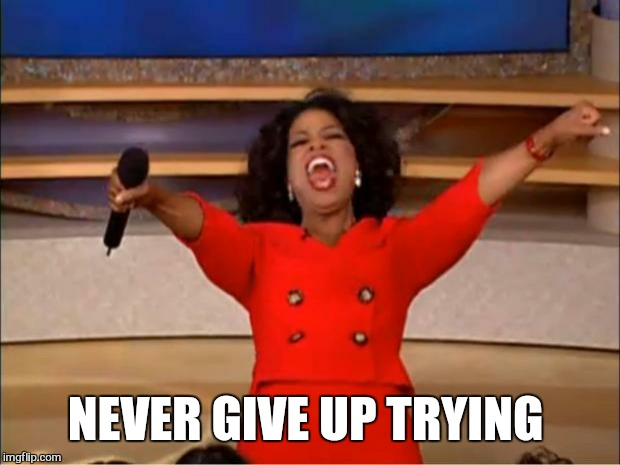 Oprah You Get A Meme | NEVER GIVE UP TRYING | image tagged in memes,oprah you get a | made w/ Imgflip meme maker
