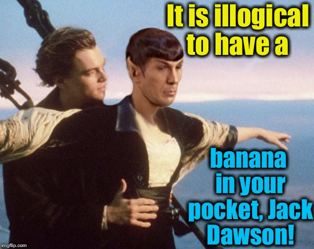 Indeed it is, Mr.Spock | It is illogical to have a banana in your pocket, Jack Dawson! | image tagged in titanic spock/jack dawson,memes,evilmandoevil,funny | made w/ Imgflip meme maker