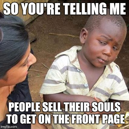 Oh A Game Site!  I thought it was for memes | SO YOU'RE TELLING ME PEOPLE SELL THEIR SOULS TO GET ON THE FRONT PAGE | image tagged in memes,third world skeptical kid,lol so funny,internet trolls,funny | made w/ Imgflip meme maker