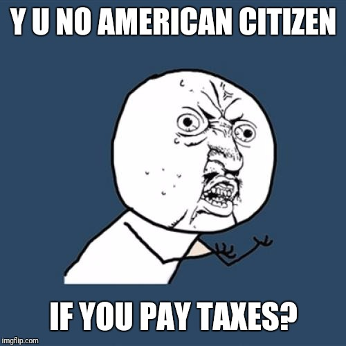 Y U No Meme | Y U NO AMERICAN CITIZEN IF YOU PAY TAXES? | image tagged in memes,y u no | made w/ Imgflip meme maker