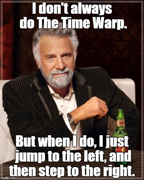The Most Interesting Man In The World |  I don't always do The Time Warp. But when I do, I just jump to the left, and then step to the right. | image tagged in memes,the most interesting man in the world,rocky horror,rocky horror picture show | made w/ Imgflip meme maker