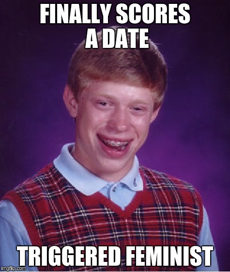 Bad Luck Brian Meme | FINALLY SCORES A DATE TRIGGERED FEMINIST | image tagged in memes,bad luck brian | made w/ Imgflip meme maker