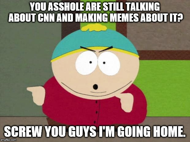 Anyone else sick of the CNN memes? | YOU ASSHOLE ARE STILL TALKING ABOUT CNN AND MAKING MEMES ABOUT IT? SCREW YOU GUYS I'M GOING HOME. | image tagged in cartman screw you guys | made w/ Imgflip meme maker