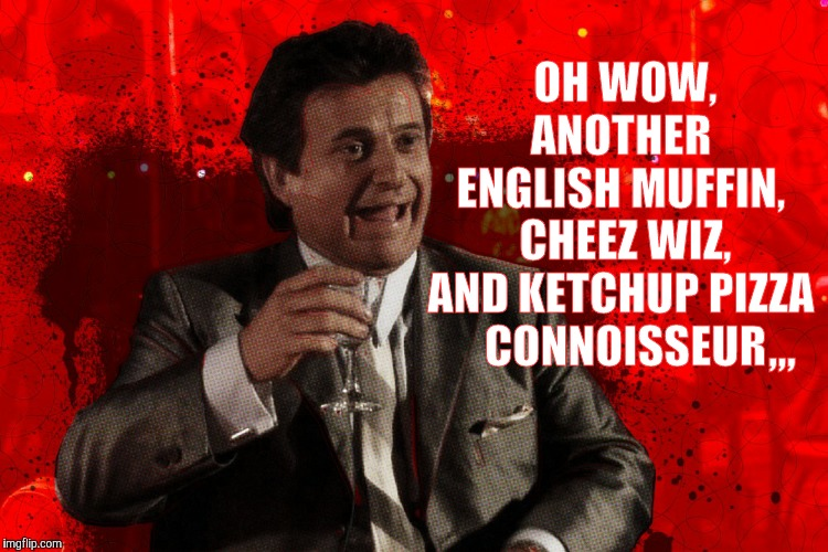 Joe Pesci laughs,,, Goodfellas | OH WOW,    ANOTHER    ENGLISH MUFFIN,  CHEEZ WIZ, AND KETCHUP PIZZA  CONNOISSEUR ,,, | image tagged in joe pesci laughs  goodfellas | made w/ Imgflip meme maker