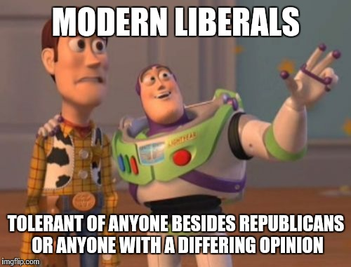 X, X Everywhere Meme | MODERN LIBERALS TOLERANT OF ANYONE BESIDES REPUBLICANS OR ANYONE WITH A DIFFERING OPINION | image tagged in memes,x x everywhere | made w/ Imgflip meme maker