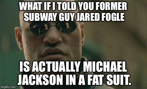 Former Subway Guy Jared Fogle is Michael Jackson in a fat suit | WHAT IF I TOLD YOU FORMER SUBWAY GUY JARED FOGLE IS ACTUALLY MICHAEL JACKSON IN A FAT SUIT. | image tagged in memes,matrix morpheus,michael jackson popcorn,jared from subway,pedophile,fat bastard | made w/ Imgflip meme maker