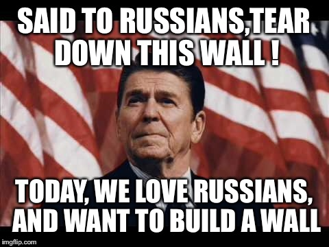 Sugar czar walls | SAID TO RUSSIANS,TEAR DOWN THIS WALL ! TODAY, WE LOVE RUSSIANS, AND WANT TO BUILD A WALL | image tagged in memes,ronald reagan,funny | made w/ Imgflip meme maker