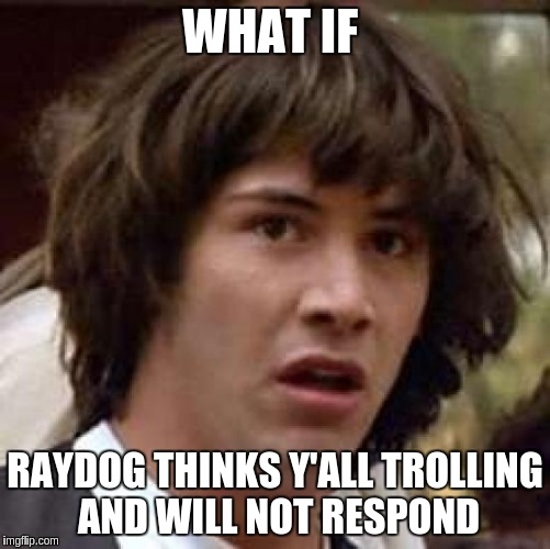 Conspiracy Keanu Meme | WHAT IF RAYDOG THINKS Y'ALL TROLLING AND WILL NOT RESPOND | image tagged in memes,conspiracy keanu | made w/ Imgflip meme maker