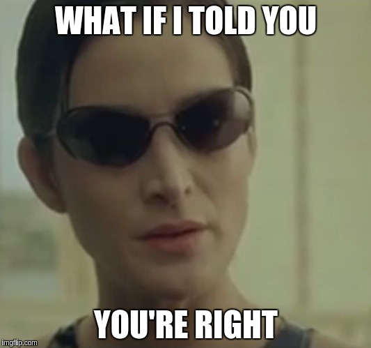 WHAT IF I TOLD YOU YOU'RE RIGHT | made w/ Imgflip meme maker