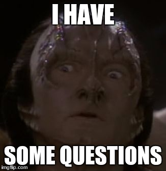 Shocked Cardassian | I HAVE SOME QUESTIONS | image tagged in shocked cardassian | made w/ Imgflip meme maker