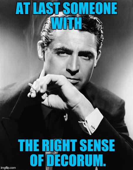 AT LAST SOMEONE WITH THE RIGHT SENSE OF DECORUM. | made w/ Imgflip meme maker