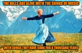 THE HILLS ARE ALIVE WITH THE SOUND OF MUSIC WITH SONGS THEY HAVE SUNG FOR A THOUSAND YEARS | made w/ Imgflip meme maker