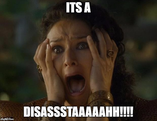 When you thought its all good but uh-uh. | ITS A DISASSSTAAAAAHH!!!! | image tagged in game of thrones,memes | made w/ Imgflip meme maker