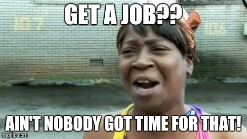 Aint Nobody Got Time For That Meme | GET A JOB?? AIN'T NOBODY GOT TIME FOR THAT! | image tagged in memes,aint nobody got time for that | made w/ Imgflip meme maker